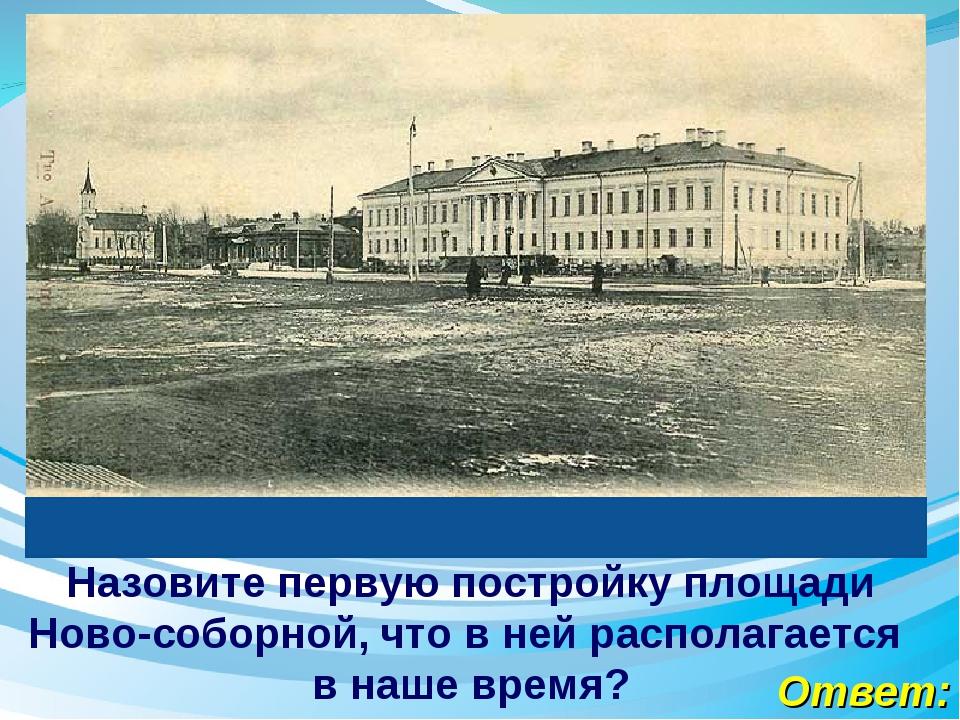 Ответ: Назовите первую постройку площади Ново-соборной, что в ней располагает...