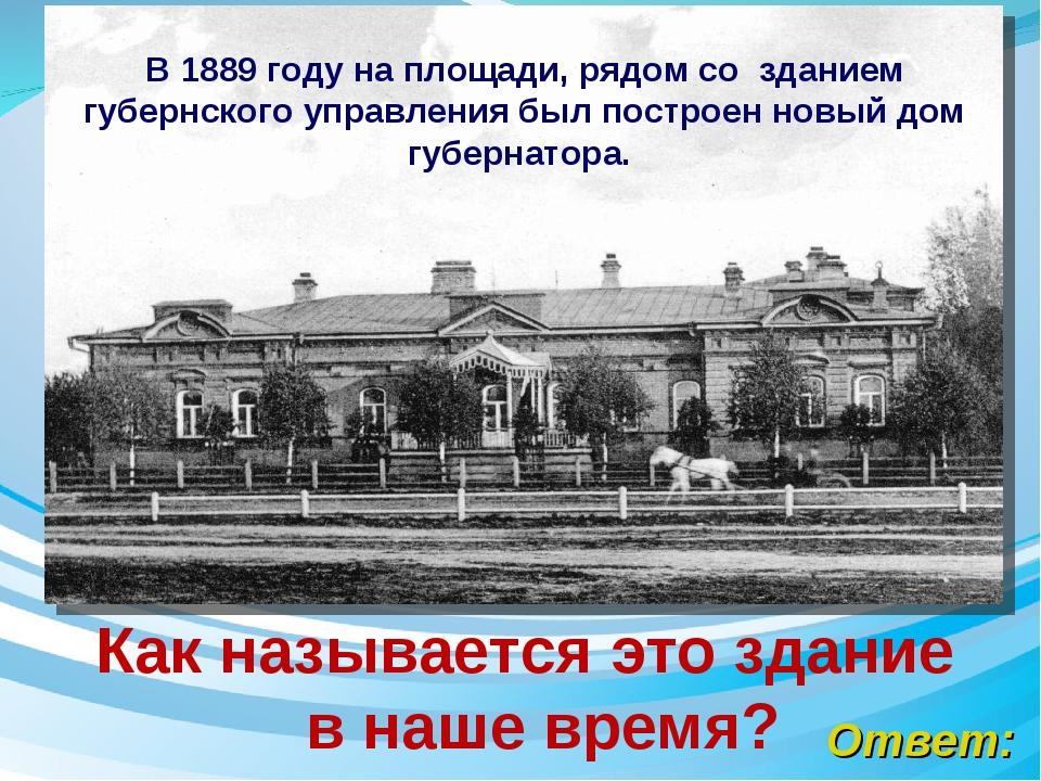 Ответ: Как называется это здание в наше время? В 1889 году на площади, рядом...