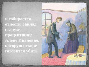 исобирается отнести заклад старухе процентщице Алене Ивановне, которую вск