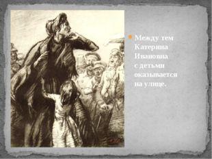 Между тем Катерина Ивановна сдетьми оказывается наулице.