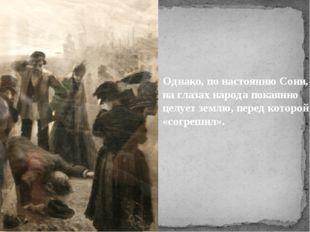 Однако, понастоянию Сони, наглазах народа покаянно целует землю, перед кото