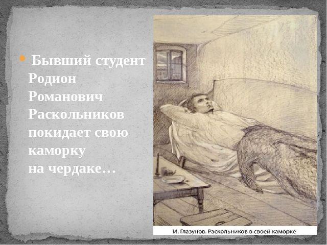 Бывший студент Родион Романович Раскольников покидает свою каморку начердаке…