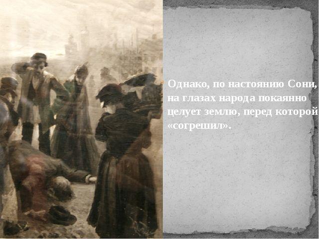 Однако, понастоянию Сони, наглазах народа покаянно целует землю, перед кото...