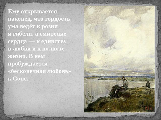 Ему открывается наконец, что гордость ума ведёт крозни игибели, асмирение...