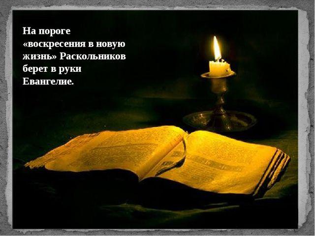 Напороге «воскресения вновую жизнь» Раскольников берет вруки Евангелие.