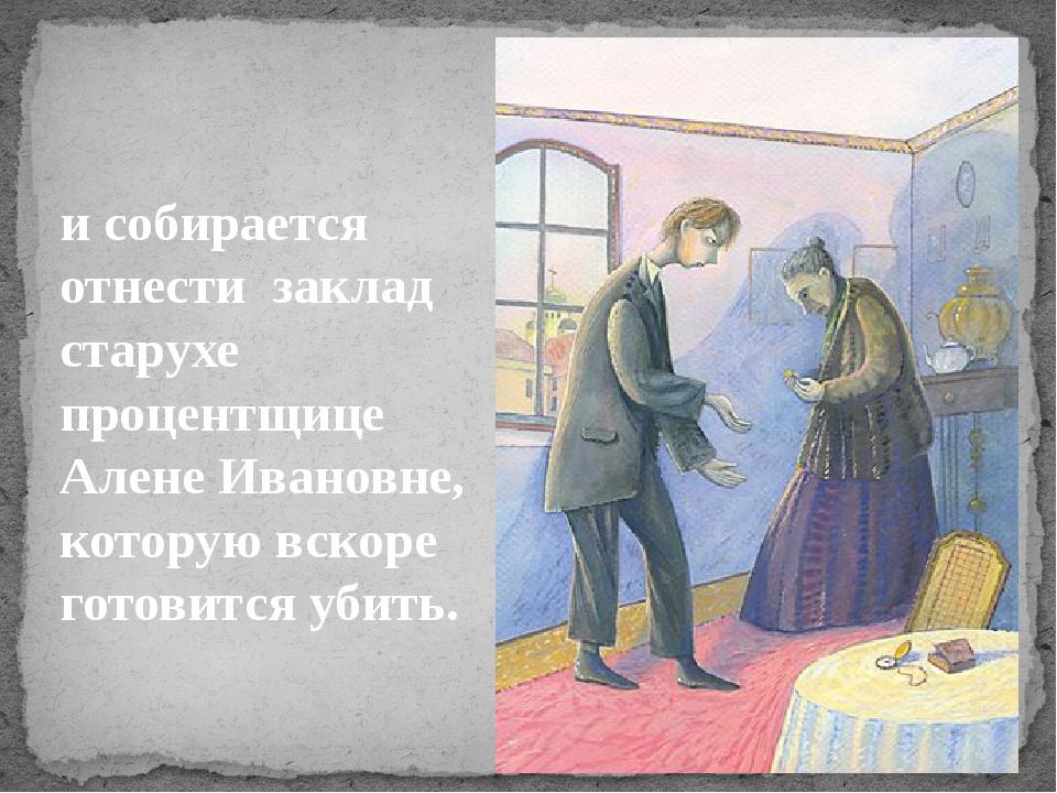 исобирается отнести заклад старухе процентщице Алене Ивановне, которую вск...