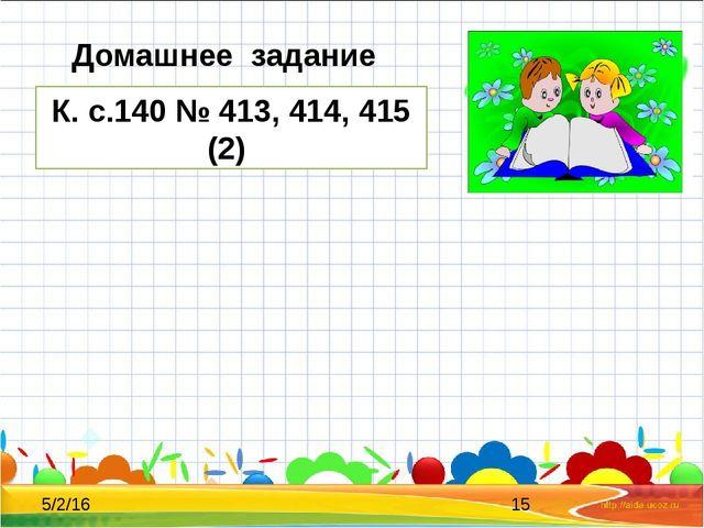Домашнее задание К. с.140 № 413, 414, 415 (2)