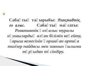 Сабақтың тақырыбы: Реактивтік қозғалыс. Сабақтың мақсаты: Реактивтік қозғалыс