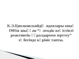 """К.Э.Циолковскийдің идеялары оның 1903ж шыққан """"Әлемдік кеңістікті реактивтік"""