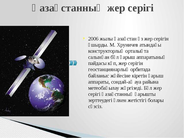 Қазақстанның жер серігі 2006 жылы Қазақстан өз жер серігін ұшырды. М. Хруниче...