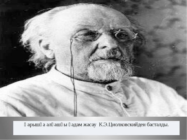 Ғарышқа алғашқы қадам жасау К.Э.Циолковскийден басталды.