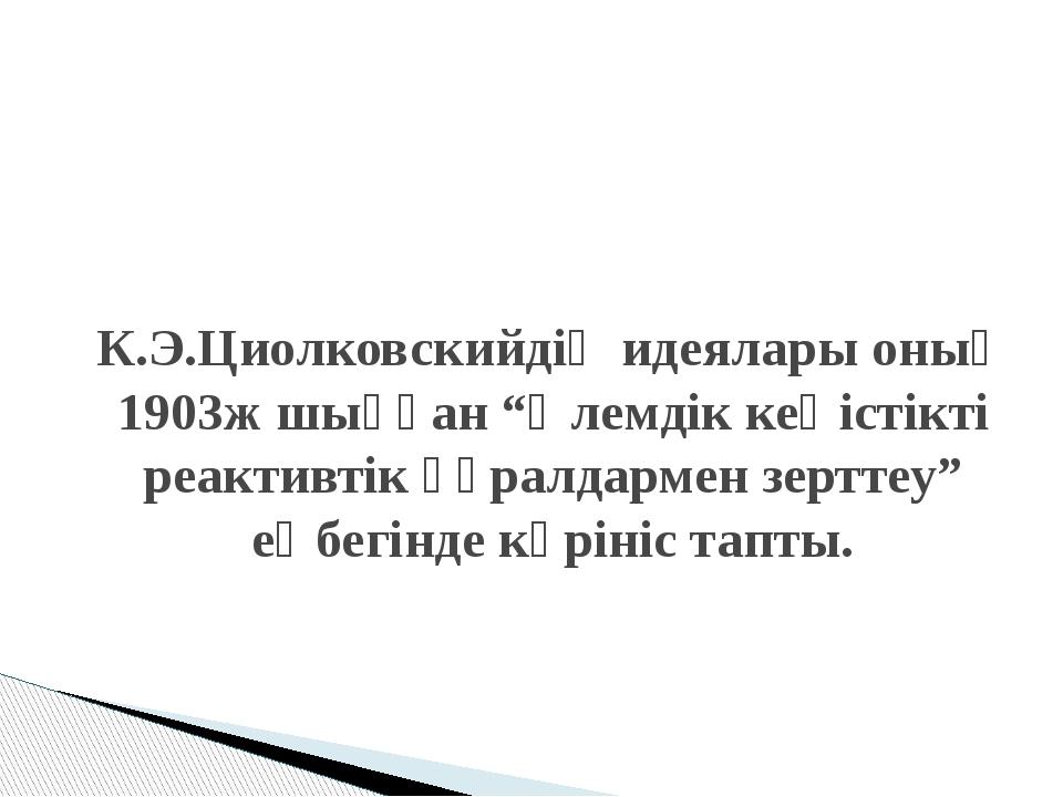"""К.Э.Циолковскийдің идеялары оның 1903ж шыққан """"Әлемдік кеңістікті реактивтік..."""
