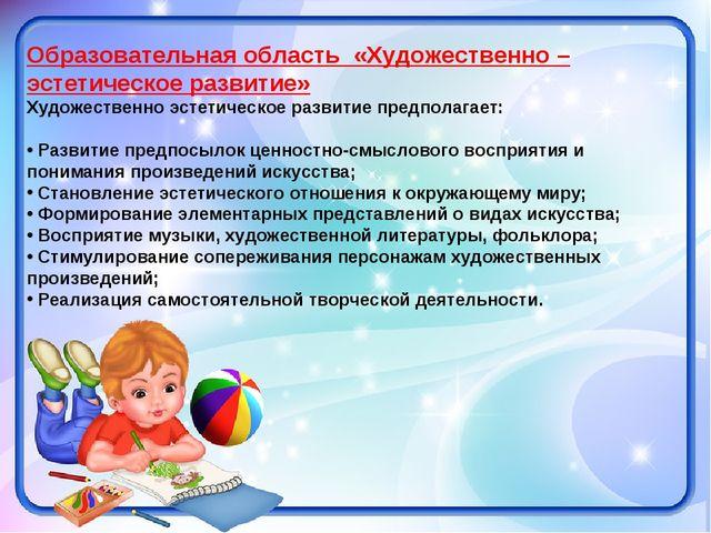 Образовательная область «Художественно – эстетическое развитие» Художественно...