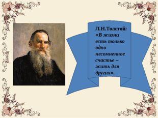 Л.Н.Толстой: «В жизни есть только одно несомненное счастье – жить для других».