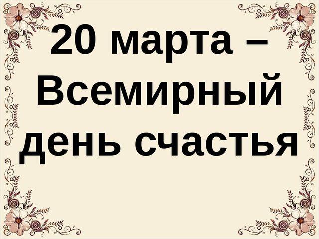 20 марта – Всемирный день счастья