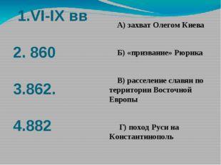 1.VI-IX вв 2. 860 3.862. 4.882 А) захват Олегом Киева Б) «призвание» Рюрика