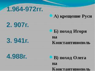 1.964-972гг. 2. 907г. 3. 941г. 4.988г. А) крещение Руси Б) поход Игоря на Кон