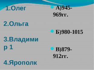 1.Олег 2.Ольга 3.Владимир 1 4.Ярополк А)945-969гг. Б)980-1015 В)879-912гг. Г