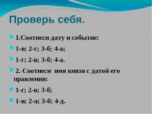 Проверь себя. 1.Соотнеси дату и событие: 1-в; 2-г; 3-б; 4-а; 1-г; 2-в; 3-б; 4