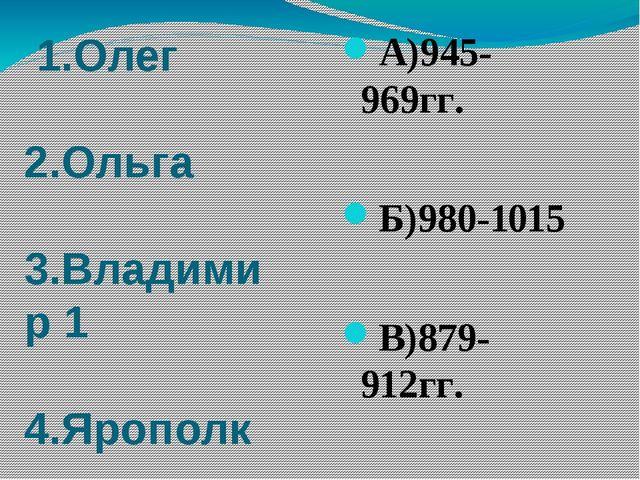 1.Олег 2.Ольга 3.Владимир 1 4.Ярополк А)945-969гг. Б)980-1015 В)879-912гг. Г...