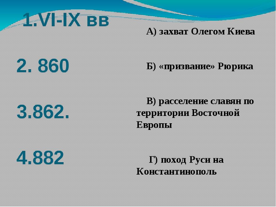 1.VI-IX вв 2. 860 3.862. 4.882 А) захват Олегом Киева Б) «призвание» Рюрика...
