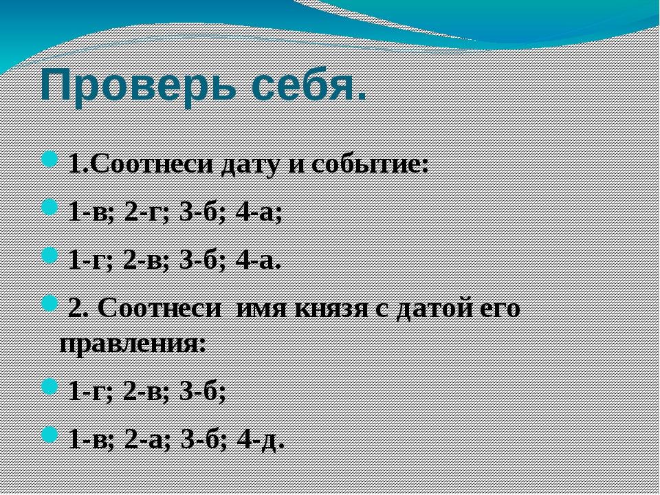 Проверь себя. 1.Соотнеси дату и событие: 1-в; 2-г; 3-б; 4-а; 1-г; 2-в; 3-б; 4...