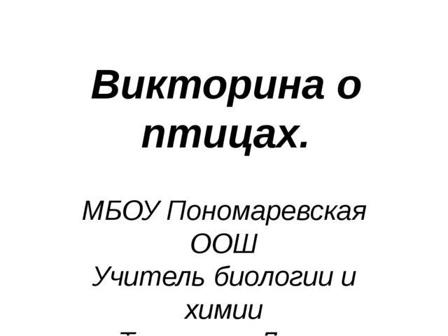 Викторина о птицах. МБОУ Пономаревская ООШ Учитель биологии и химии Туриченко...