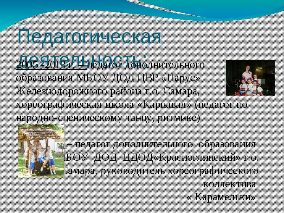 Педагогическая деятельность: 2005 -2013 г. – педагог дополнительного образова...