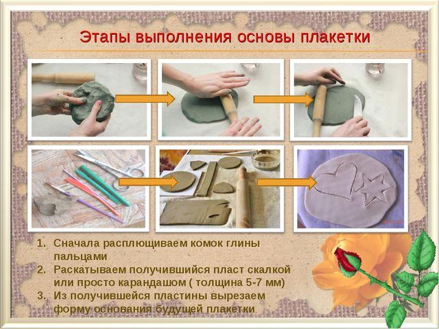 Этапы выполнения основы плакетки Сначала расплющиваем комок глины пальцами Ра...