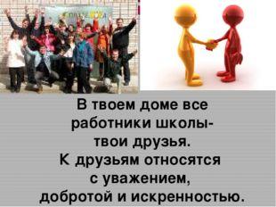 В твоем доме все работники школы- твои друзья. К друзьям относятся с уважение
