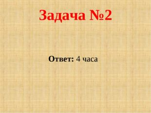 Задача №2  Ответ: 4 часа