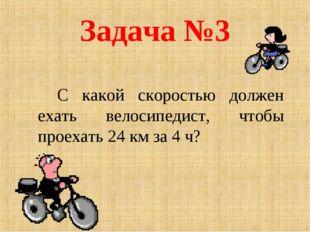 Задача №3 С какой скоростью должен ехать велосипедист, чтобы проехать 24 км
