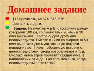 Домашнее задание §17 прочитать, № 674, 675, 676. составить задачи. Задача: Из