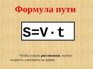 Формула пути S=V·t Чтобы узнать расстояние, нужно скорость умножить на время.