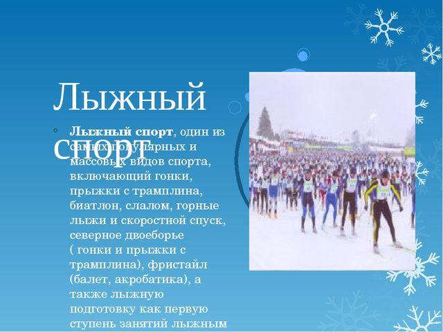 Лыжный спорт Лыжный спорт, один из самых популярных и массовых видов спорта,...