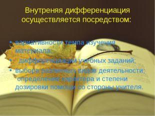 Внутреняя дифференциация осуществляется посредством: вариативности темпа изуч