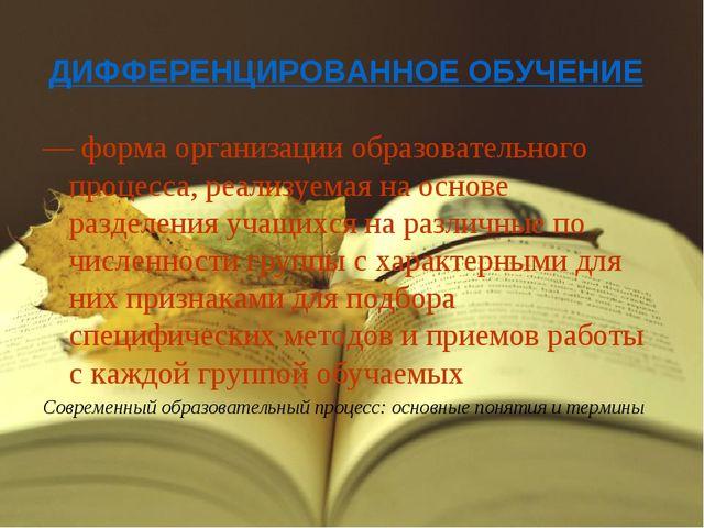 ДИФФЕРЕНЦИРОВАННОЕ ОБУЧЕНИЕ — форма организации образовательного процесса, р...