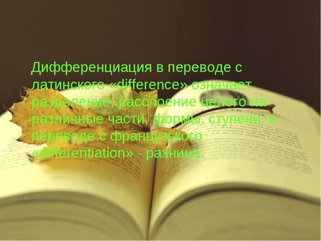 Дифференциация в переводе с латинского «difference» означает разделение, рас...