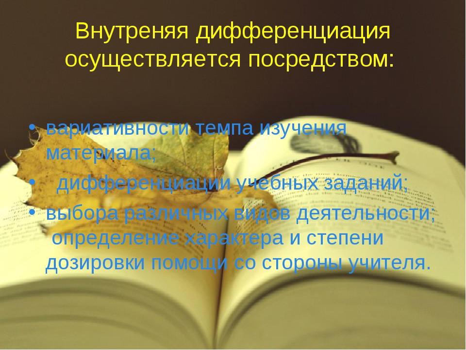 Внутреняя дифференциация осуществляется посредством: вариативности темпа изуч...