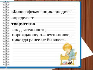 «Философская энциклопедия» определяет творчество как деятельность, порождающу