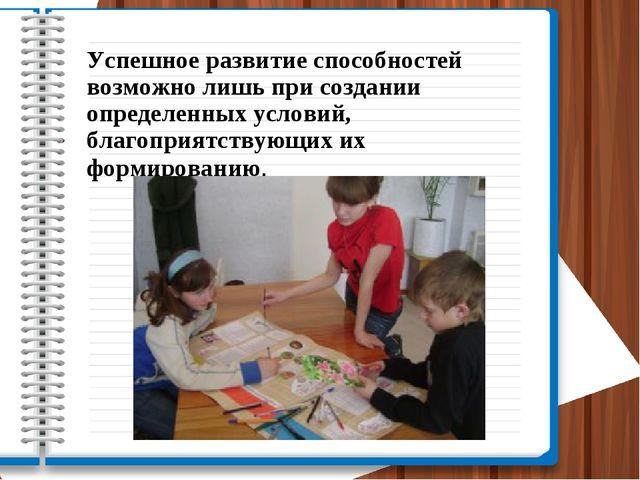 Успешное развитие способностей возможно лишь при создании определенных услови...