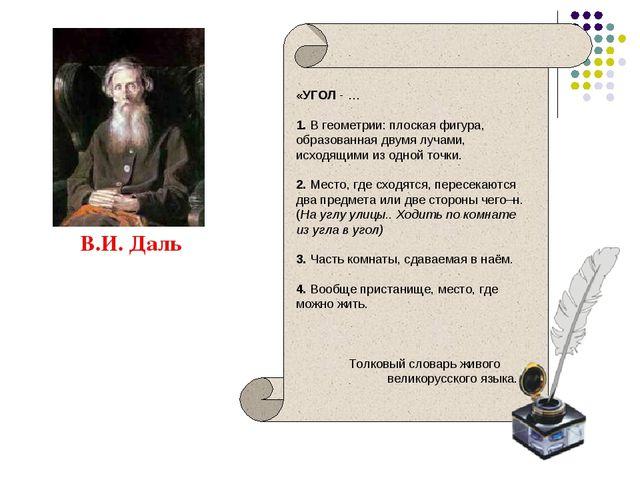 В.И. Даль «УГОЛ - … 1. В геометрии: плоская фигура, образованная двумя лучами...