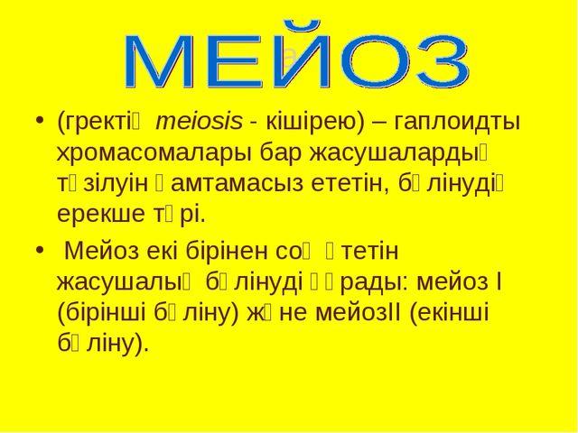 a (гректің meiosis - кішірею) – гаплоидты хромасомалары бар жасушалардың түзі...
