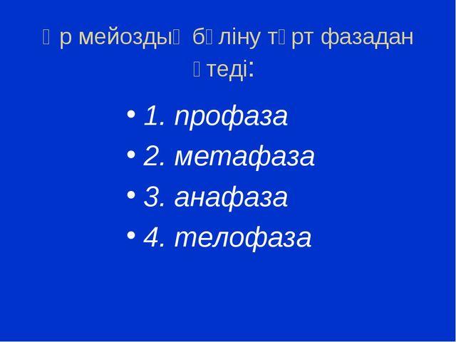 Әр мейоздық бөліну төрт фазадан өтеді: 1. профаза 2. метафаза 3. анафаза 4. т...