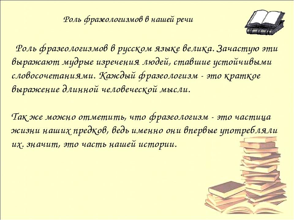 Роль фразеологизмов в нашей речи Роль фразеологизмов в русском языке велика....