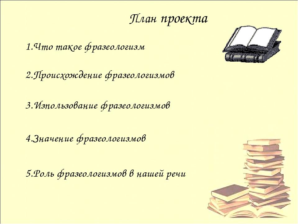 План проекта 2.Происхождение фразеологизмов 3.Изпользование фразеологизмов 4....