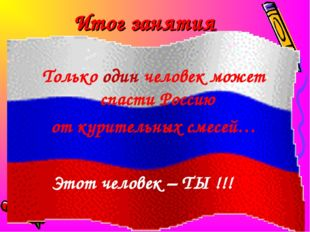 Итог занятия Только один человек может спасти Россию от курительных смесей… Э
