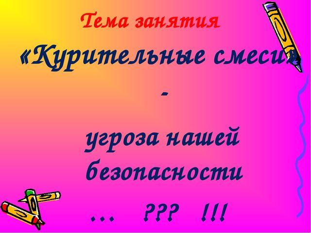 Тема занятия «Курительные смеси» - угроза нашей безопасности … ??? !!!