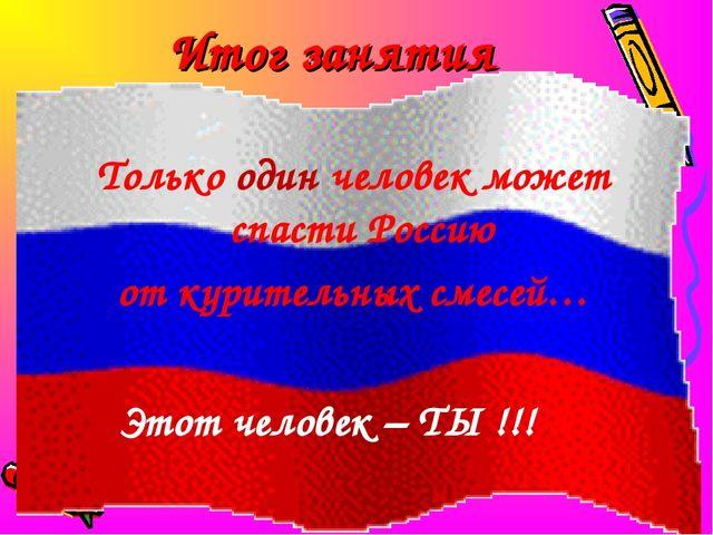 Итог занятия Только один человек может спасти Россию от курительных смесей… Э...