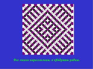 Все линии параллельны, а квадраты равны.